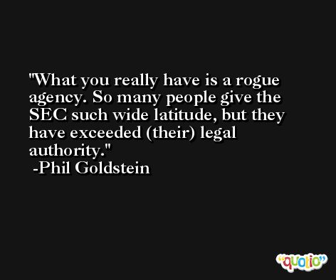 What you really have is a rogue agency. So many people give the SEC such wide latitude, but they have exceeded (their) legal authority. -Phil Goldstein
