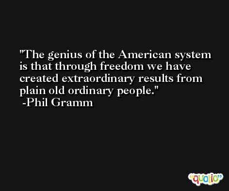 The genius of the American system is that through freedom we have created extraordinary results from plain old ordinary people. -Phil Gramm