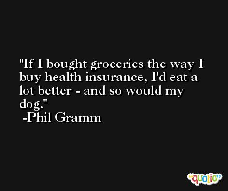 If I bought groceries the way I buy health insurance, I'd eat a lot better - and so would my dog. -Phil Gramm