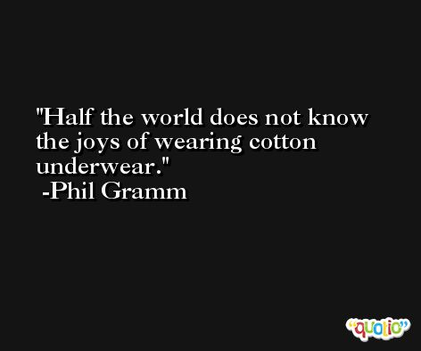 Half the world does not know the joys of wearing cotton underwear. -Phil Gramm