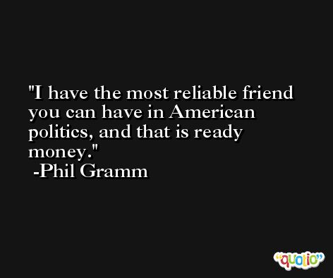 I have the most reliable friend you can have in American politics, and that is ready money. -Phil Gramm