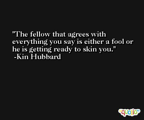 The fellow that agrees with everything you say is either a fool or he is getting ready to skin you. -Kin Hubbard