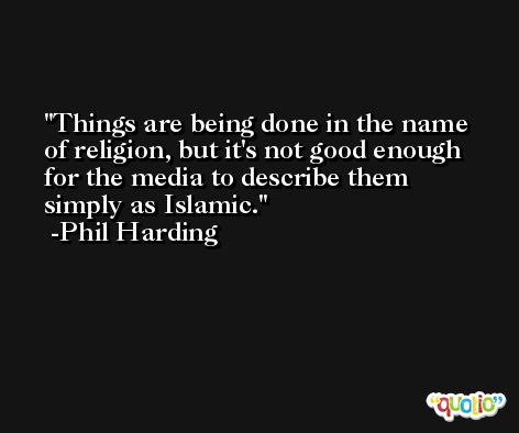 Things are being done in the name of religion, but it's not good enough for the media to describe them simply as Islamic. -Phil Harding