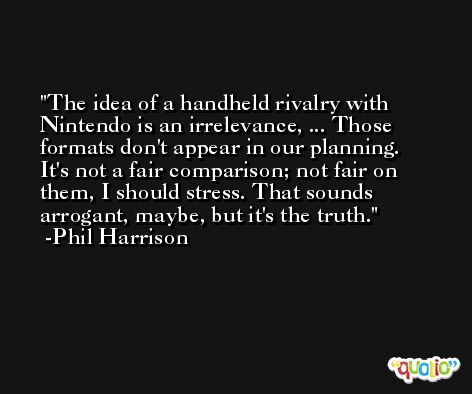 The idea of a handheld rivalry with Nintendo is an irrelevance, ... Those formats don't appear in our planning. It's not a fair comparison; not fair on them, I should stress. That sounds arrogant, maybe, but it's the truth. -Phil Harrison
