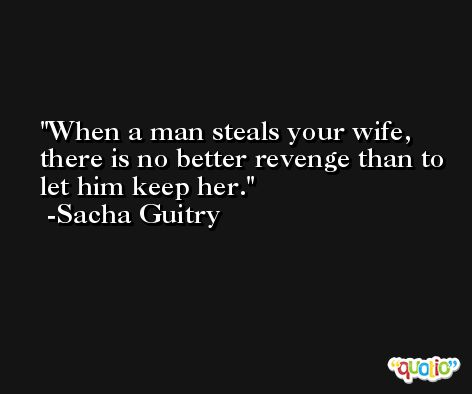 When a man steals your wife, there is no better revenge than to let him keep her. -Sacha Guitry