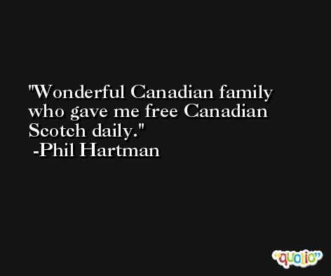 Wonderful Canadian family who gave me free Canadian Scotch daily. -Phil Hartman