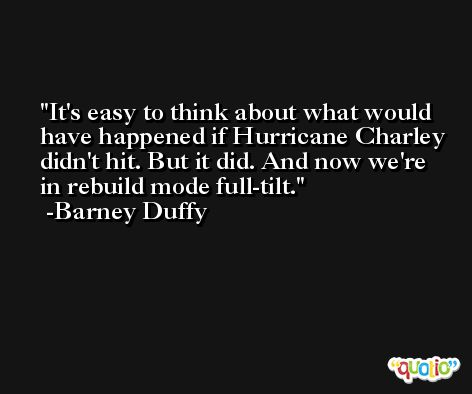 It's easy to think about what would have happened if Hurricane Charley didn't hit. But it did. And now we're in rebuild mode full-tilt. -Barney Duffy