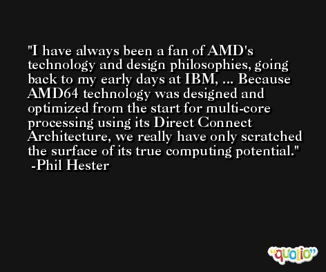 I have always been a fan of AMD's technology and design philosophies, going back to my early days at IBM, ... Because AMD64 technology was designed and optimized from the start for multi-core processing using its Direct Connect Architecture, we really have only scratched the surface of its true computing potential. -Phil Hester