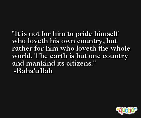 It is not for him to pride himself who loveth his own country, but rather for him who loveth the whole world. The earth is but one country and mankind its citizens. -Baha'u'llah