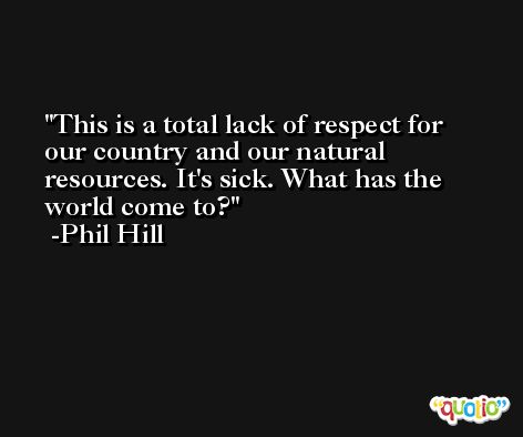 This is a total lack of respect for our country and our natural resources. It's sick. What has the world come to? -Phil Hill