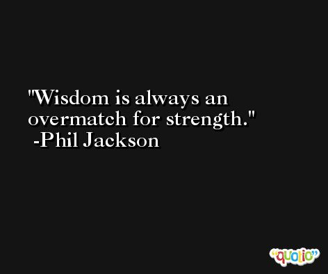 Wisdom is always an overmatch for strength. -Phil Jackson