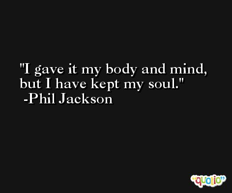 I gave it my body and mind, but I have kept my soul. -Phil Jackson