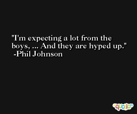 I'm expecting a lot from the boys, ... And they are hyped up. -Phil Johnson