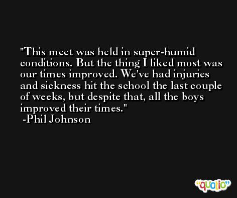 This meet was held in super-humid conditions. But the thing I liked most was our times improved. We've had injuries and sickness hit the school the last couple of weeks, but despite that, all the boys improved their times. -Phil Johnson