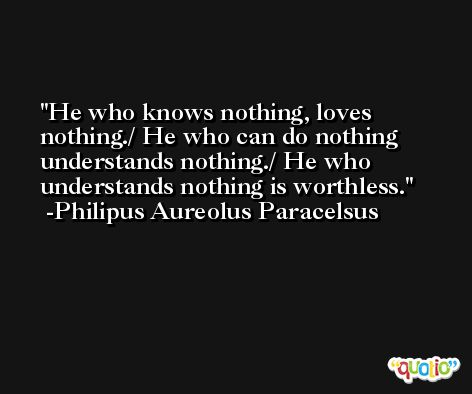 He who knows nothing, loves nothing./ He who can do nothing understands nothing./ He who understands nothing is worthless. -Philipus Aureolus Paracelsus