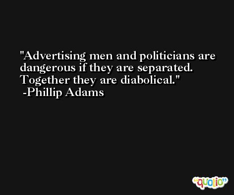 Advertising men and politicians are dangerous if they are separated. Together they are diabolical. -Phillip Adams