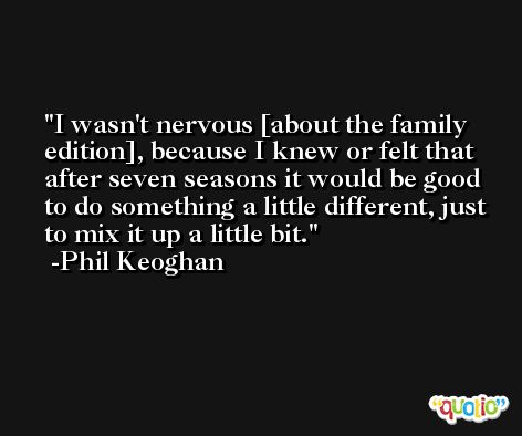 I wasn't nervous [about the family edition], because I knew or felt that after seven seasons it would be good to do something a little different, just to mix it up a little bit. -Phil Keoghan