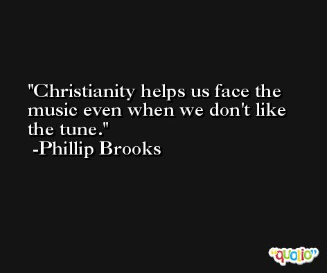 Christianity helps us face the music even when we don't like the tune. -Phillip Brooks
