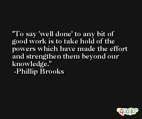 To say 'well done' to any bit of good work is to take hold of the powers which have made the effort and strengthen them beyond our knowledge. -Phillip Brooks