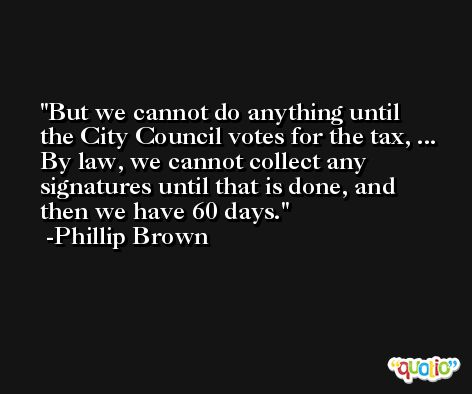 But we cannot do anything until the City Council votes for the tax, ... By law, we cannot collect any signatures until that is done, and then we have 60 days. -Phillip Brown