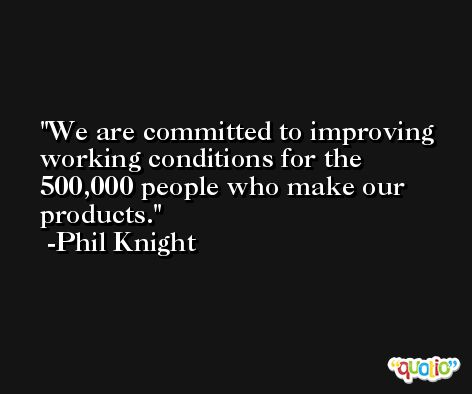 We are committed to improving working conditions for the 500,000 people who make our products. -Phil Knight