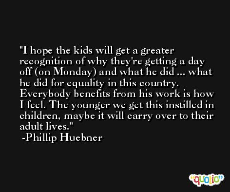 I hope the kids will get a greater recognition of why they're getting a day off (on Monday) and what he did ... what he did for equality in this country. Everybody benefits from his work is how I feel. The younger we get this instilled in children, maybe it will carry over to their adult lives. -Phillip Huebner