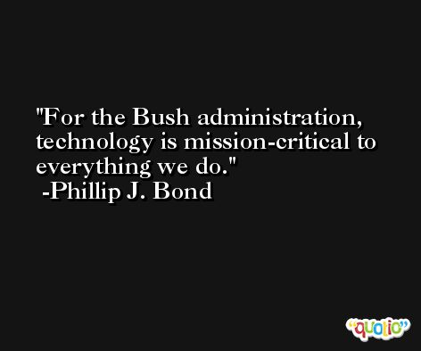 For the Bush administration, technology is mission-critical to everything we do. -Phillip J. Bond