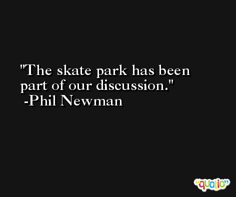 The skate park has been part of our discussion. -Phil Newman