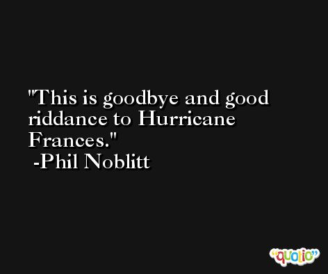 This is goodbye and good riddance to Hurricane Frances. -Phil Noblitt