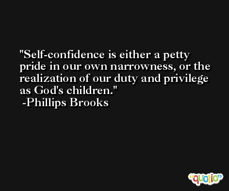 Self-confidence is either a petty pride in our own narrowness, or the realization of our duty and privilege as God's children. -Phillips Brooks