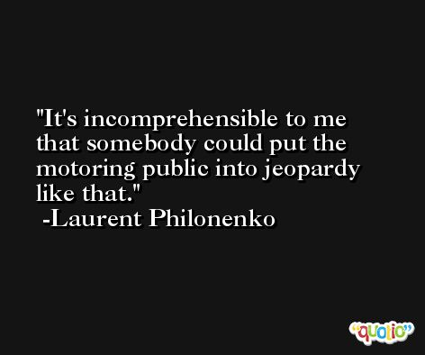 It's incomprehensible to me that somebody could put the motoring public into jeopardy like that. -Laurent Philonenko