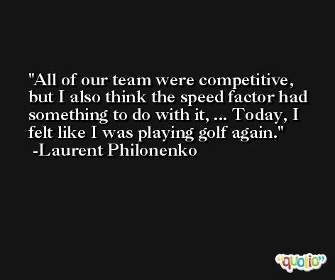 All of our team were competitive, but I also think the speed factor had something to do with it, ... Today, I felt like I was playing golf again. -Laurent Philonenko