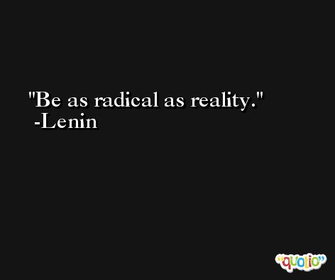 Be as radical as reality. -Lenin