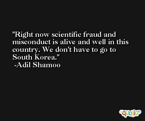 Right now scientific fraud and misconduct is alive and well in this country. We don't have to go to South Korea. -Adil Shamoo