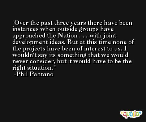 Over the past three years there have been instances when outside groups have approached the Nation . . . with joint development ideas. But at this time none of the projects have been of interest to us. I wouldn't say its something that we would never consider, but it would have to be the right situation. -Phil Pantano