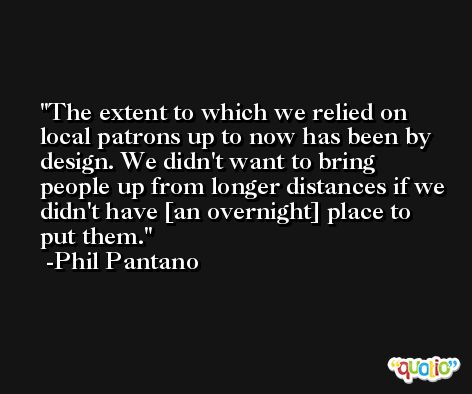 The extent to which we relied on local patrons up to now has been by design. We didn't want to bring people up from longer distances if we didn't have [an overnight] place to put them. -Phil Pantano