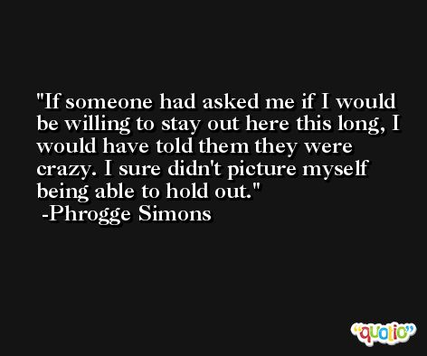 If someone had asked me if I would be willing to stay out here this long, I would have told them they were crazy. I sure didn't picture myself being able to hold out. -Phrogge Simons