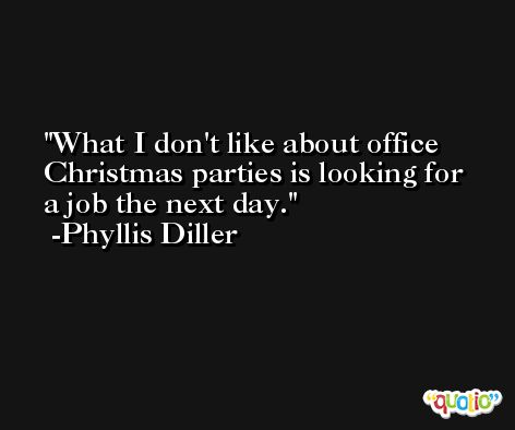 What I don't like about office Christmas parties is looking for a job the next day. -Phyllis Diller