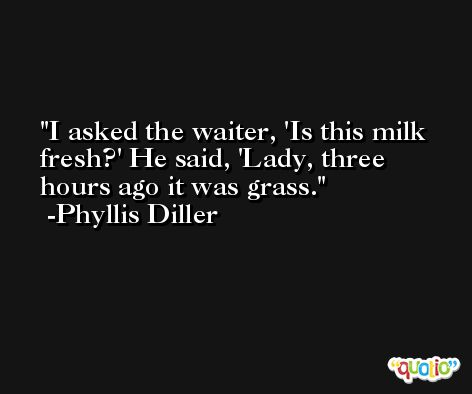 I asked the waiter, 'Is this milk fresh?' He said, 'Lady, three hours ago it was grass. -Phyllis Diller
