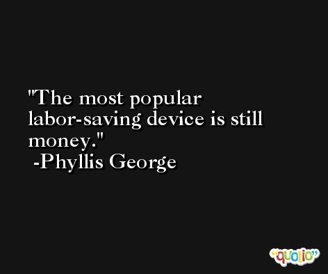 The most popular labor-saving device is still money. -Phyllis George
