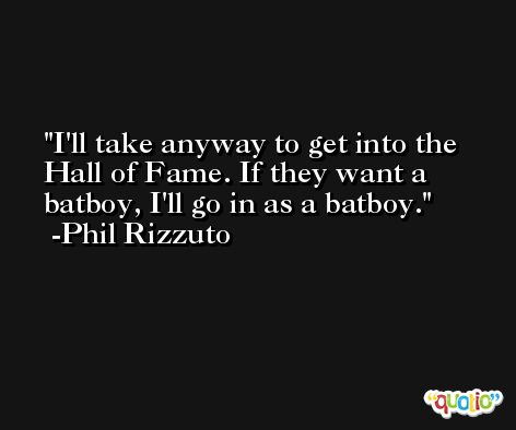 I'll take anyway to get into the Hall of Fame. If they want a batboy, I'll go in as a batboy. -Phil Rizzuto