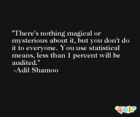 There's nothing magical or mysterious about it, but you don't do it to everyone. You use statistical means, less than 1 percent will be audited. -Adil Shamoo