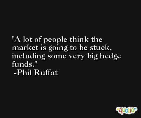 A lot of people think the market is going to be stuck, including some very big hedge funds. -Phil Ruffat