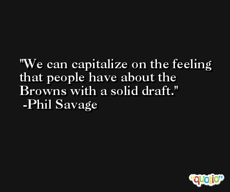 We can capitalize on the feeling that people have about the Browns with a solid draft. -Phil Savage