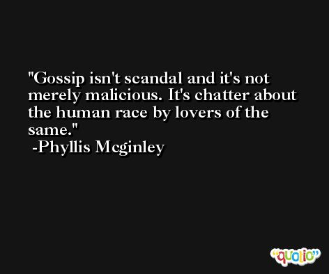 Gossip isn't scandal and it's not merely malicious. It's chatter about the human race by lovers of the same. -Phyllis Mcginley