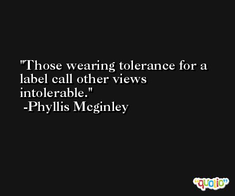 Those wearing tolerance for a label call other views intolerable. -Phyllis Mcginley