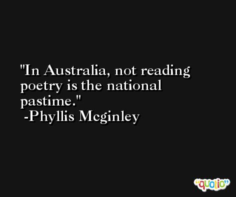 In Australia, not reading poetry is the national pastime. -Phyllis Mcginley