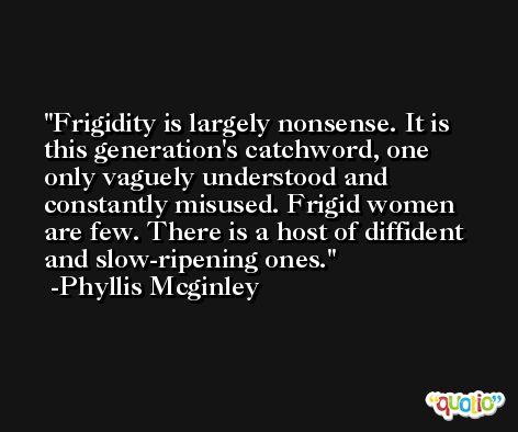 Frigidity is largely nonsense. It is this generation's catchword, one only vaguely understood and constantly misused. Frigid women are few. There is a host of diffident and slow-ripening ones. -Phyllis Mcginley