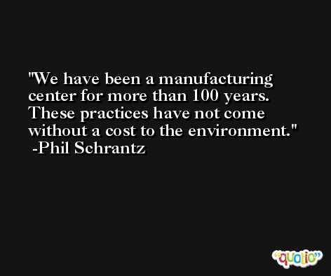 We have been a manufacturing center for more than 100 years. These practices have not come without a cost to the environment. -Phil Schrantz