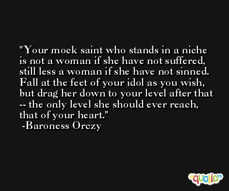 Your mock saint who stands in a niche is not a woman if she have not suffered, still less a woman if she have not sinned. Fall at the feet of your idol as you wish, but drag her down to your level after that -- the only level she should ever reach, that of your heart. -Baroness Orczy
